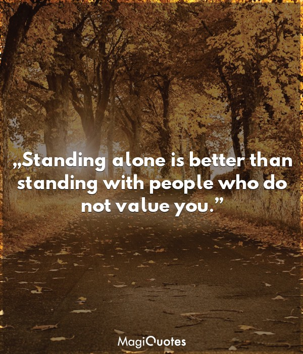 Standing alone is better than standing with people who do not value you