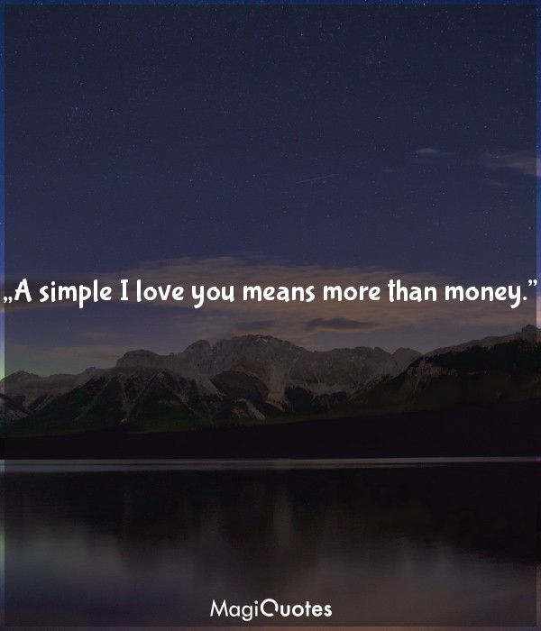 A simple I love you means more than money