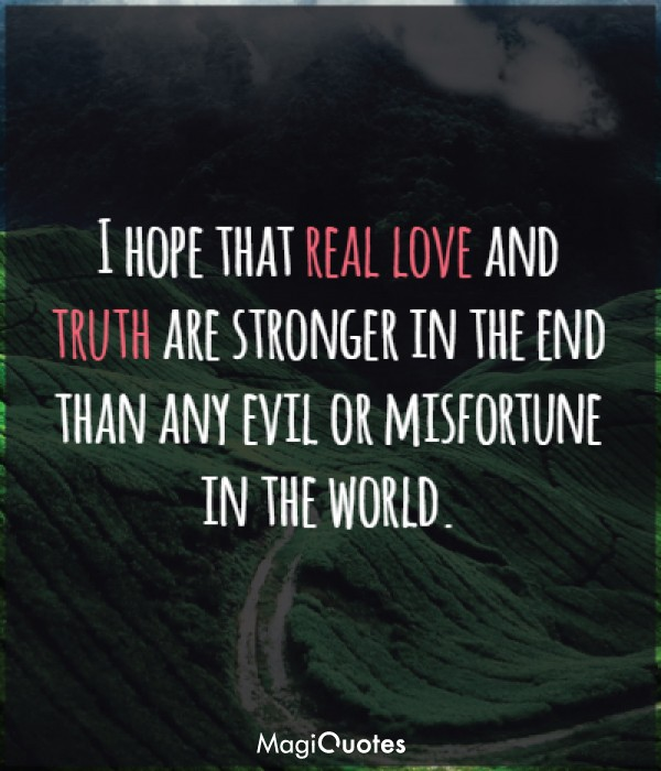 I hope that real love and truth are stronger in the end
