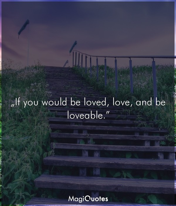 If you would be loved, love, and be loveable