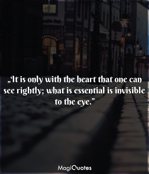 It is only with the heart that one can see rightly