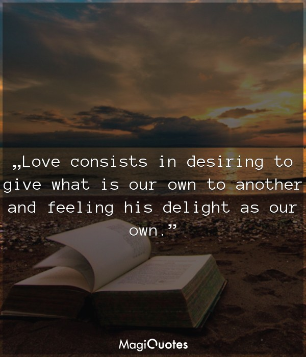 Love consists in desiring to give what is our own to another