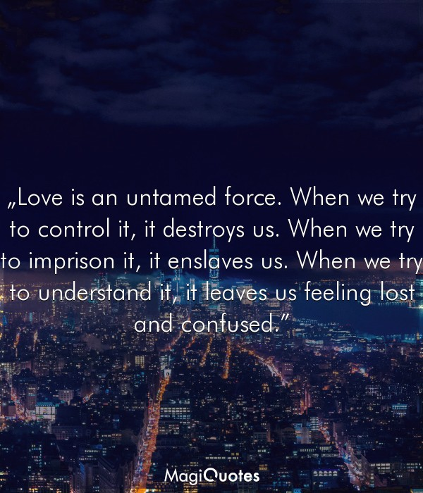 Love is an untamed force