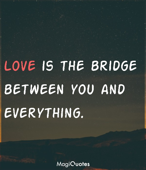 Love is the bridge between you and everything