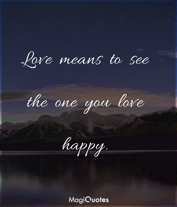Love means to see the one you love happy