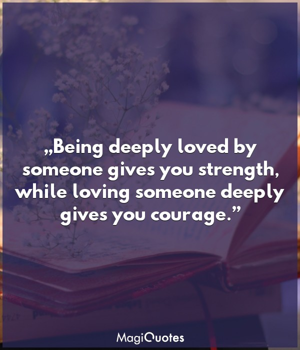 Loving someone deeply gives you courage and strength