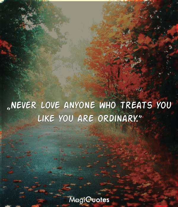 Never love anyone who treats you like you are ordinary