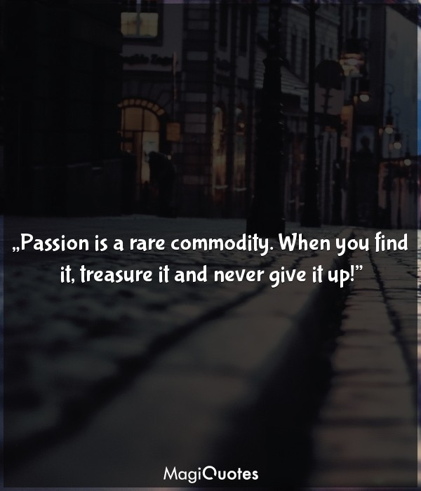 Passion is a rare commodity