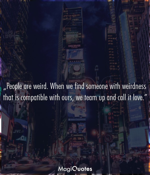 People are weird. When we find someone with weirdness that is compatible with ours