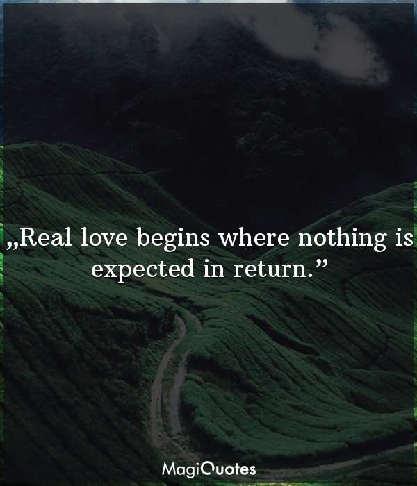 Real love begins where nothing is expected in return