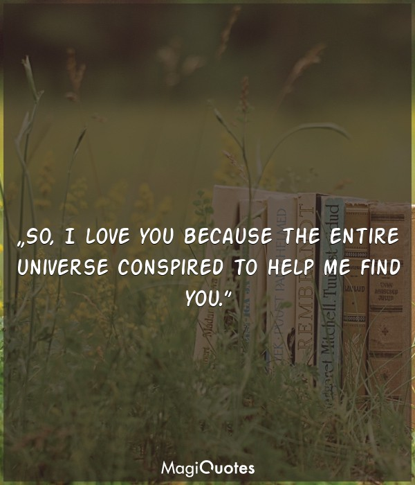 So, I love you because the entire universe conspired to help me find you