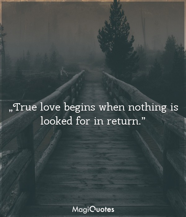 True love begins when nothing is looked for in return