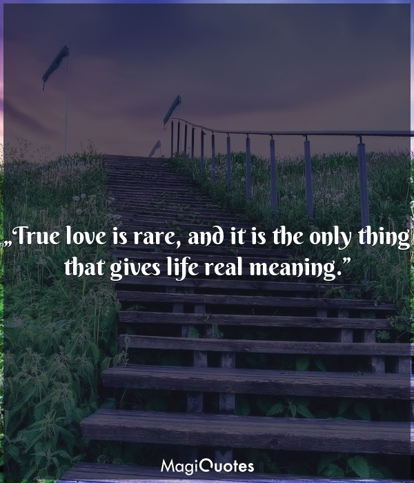 True love is rare, and it is the only thing that gives life real meaning