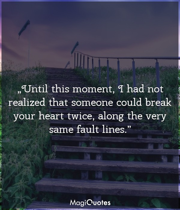 Until this moment, I had not realized that someone could break your heart twice