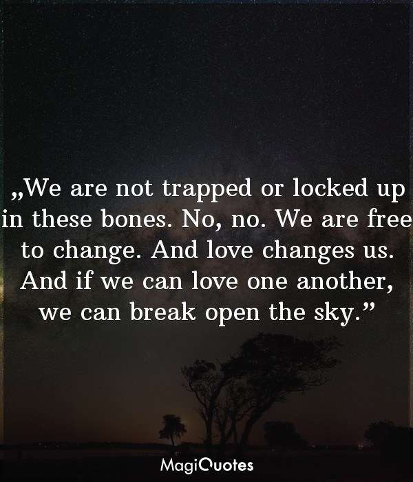 We are not trapped or locked up in these bones.