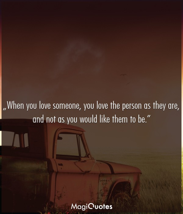 When you love someone, you love the person as they are