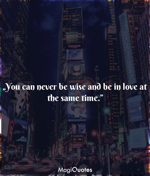 You can never be wise and be in love at the same time