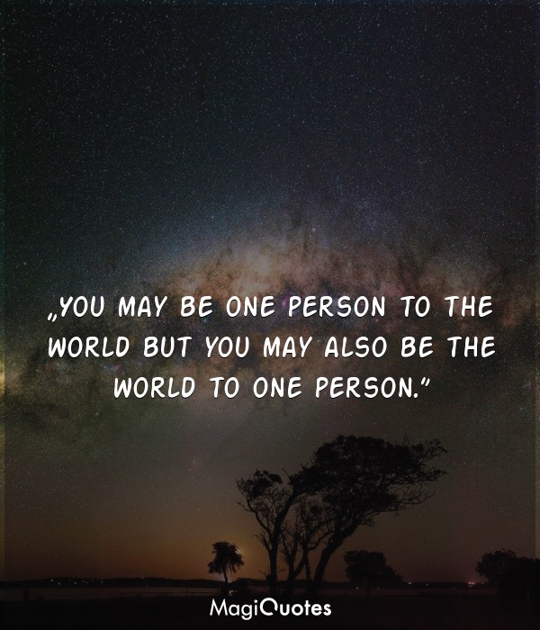 You may be one person to the world