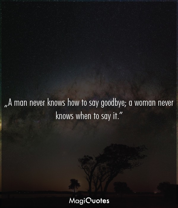A man never knows how to say goodbye