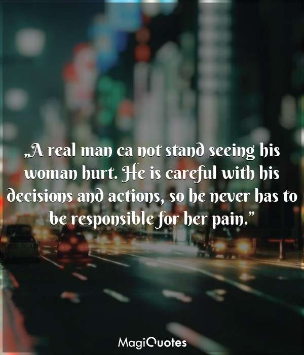 A real man ca not stand seeing his woman hurt