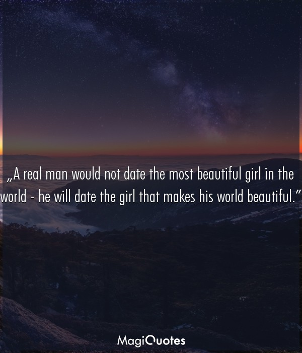 A real man would not date the most beautiful girl in the world
