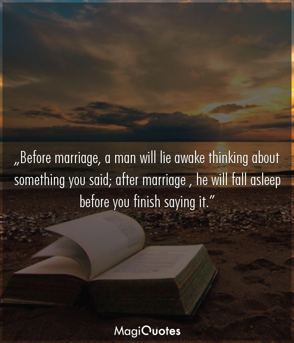 Before marriage, a man will lie awake thinking about something you said