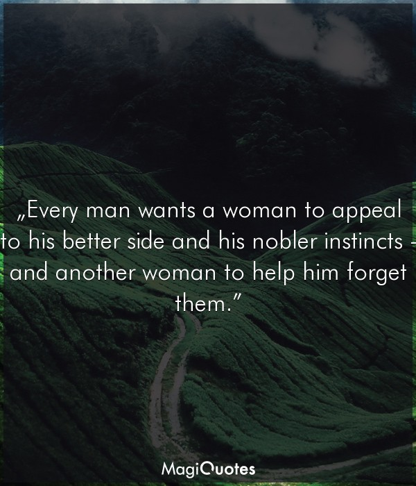 Every man wants a woman to appeal to his better side and his nobler instincts
