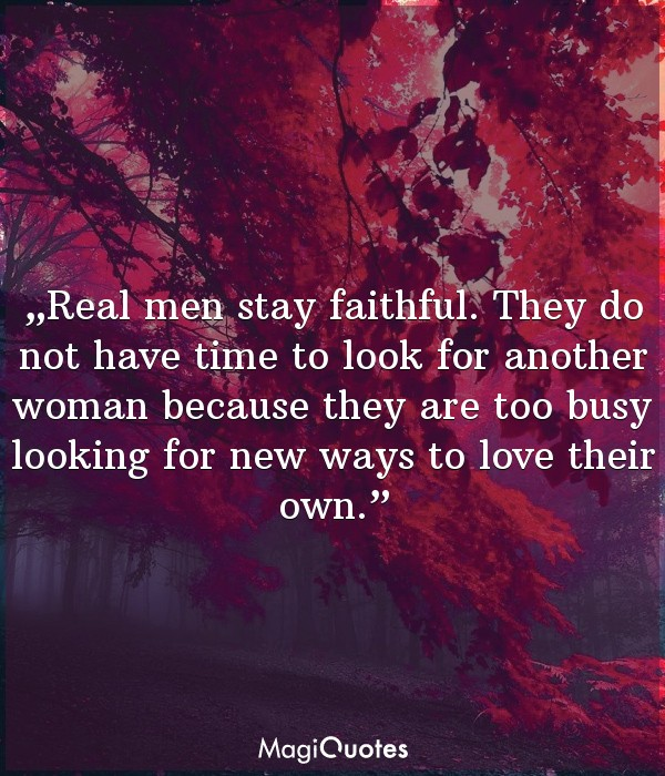Real men stay faithful. They do not have time to look for another woman
