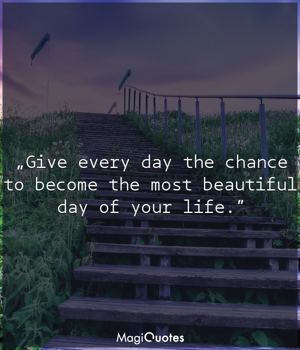 Give every day the chance to become the most beautiful day