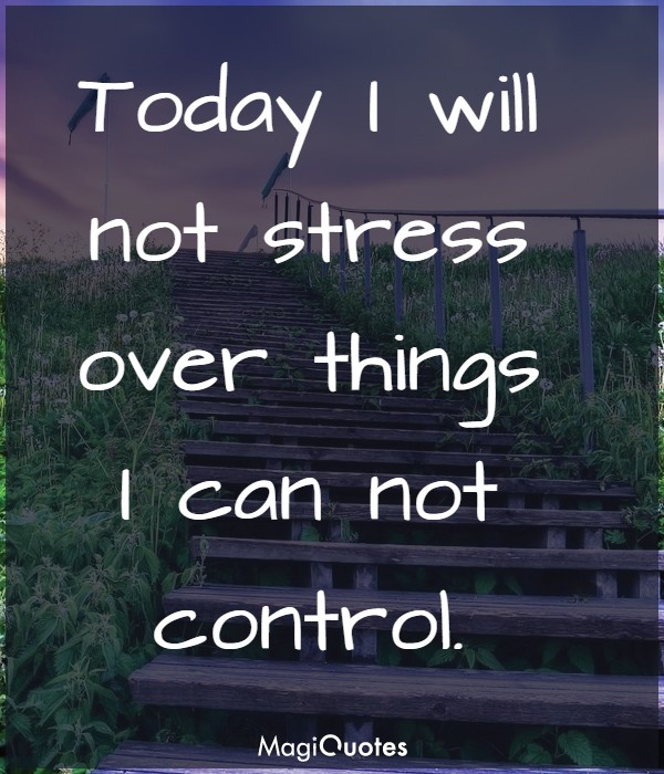 Today I will not stress over things I can not control