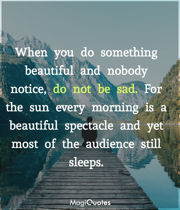 When you do something beautiful and nobody notice, do not be sad.