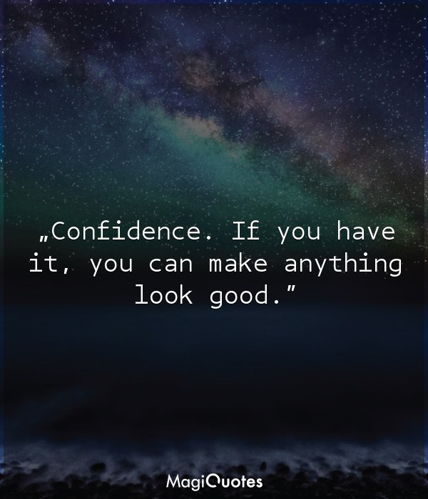 Confidence. If you have it, you can make anything look good