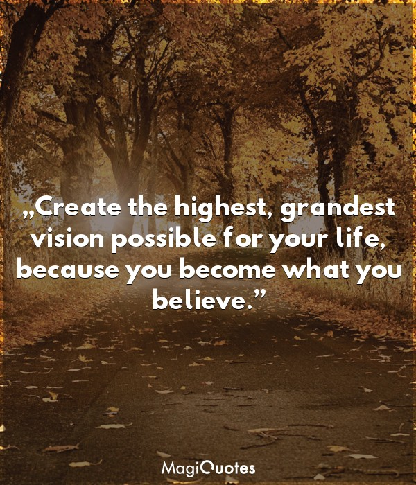Create the highest, grandest vision possible for your life