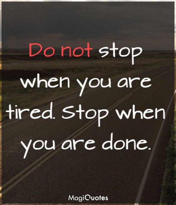 Do not stop when you are tired