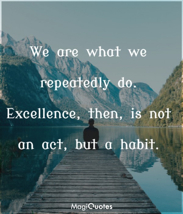 Excellence, then, is not an act, but a habit