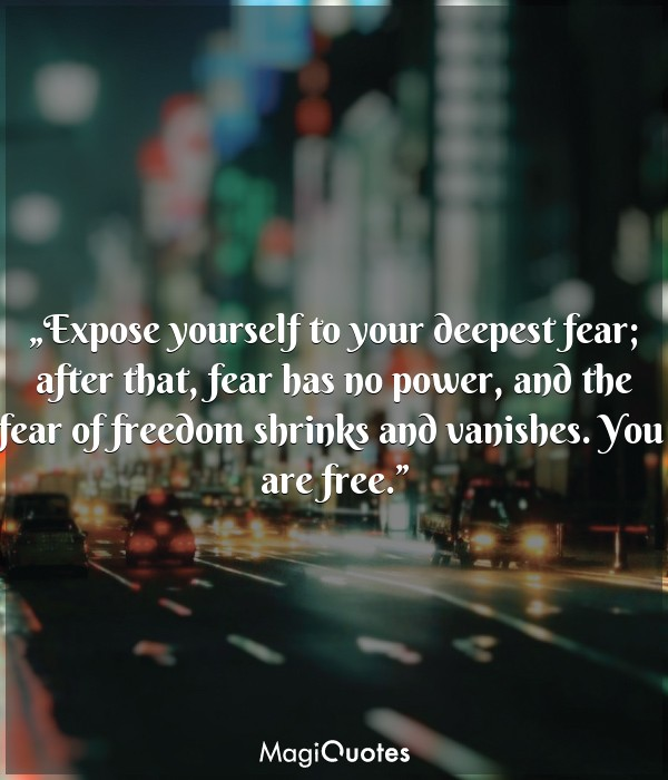 Expose yourself to your deepest fear