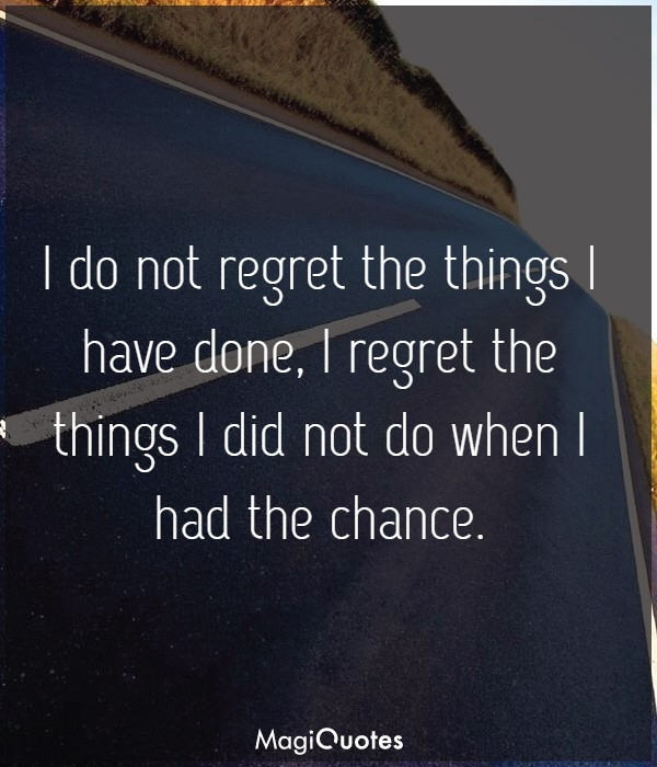 I do not regret the things I have done