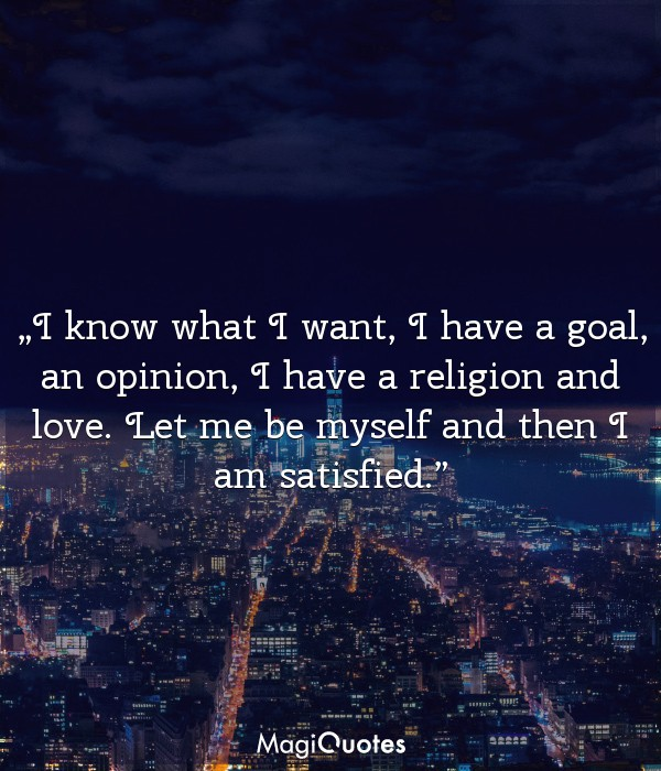 I know what I want, I have a goal, an opinion, I have a religion and love