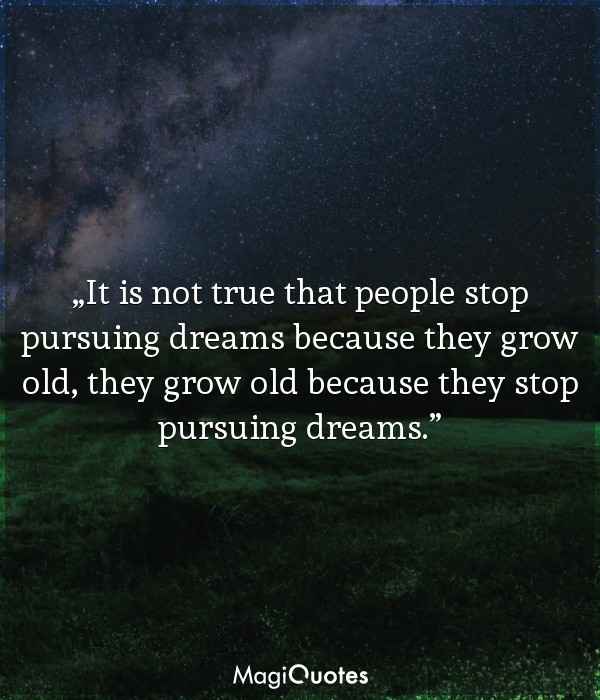 It is not true that people stop pursuing dreams because they grow old
