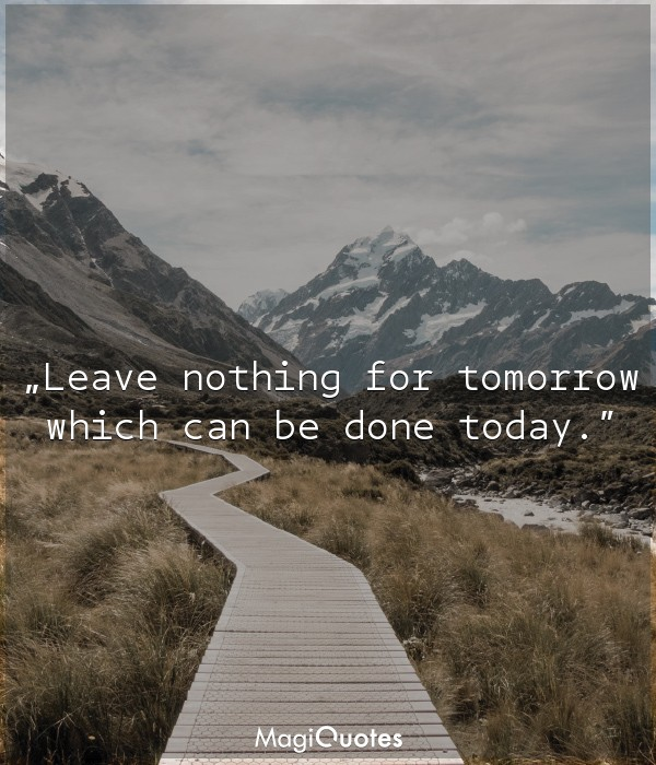 Leave nothing for tomorrow which can be done today