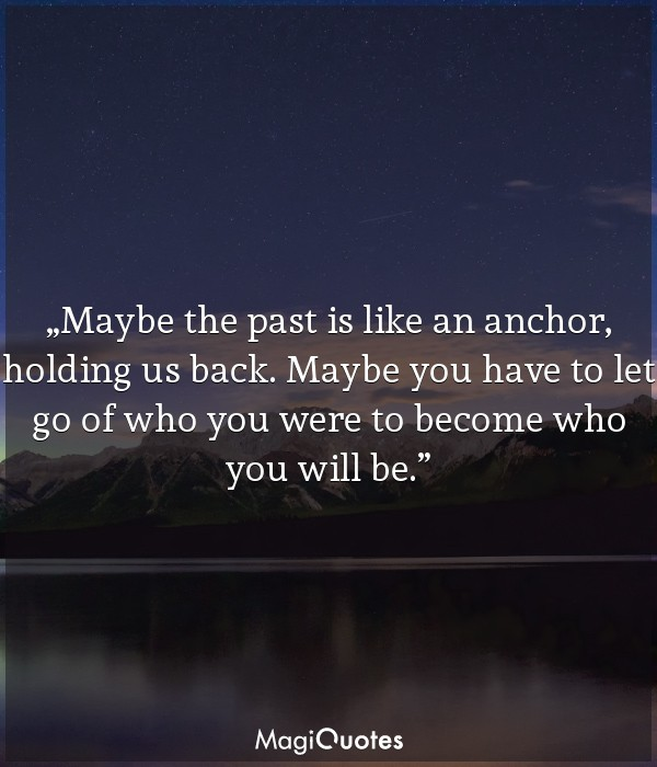 Maybe the past is like an anchor