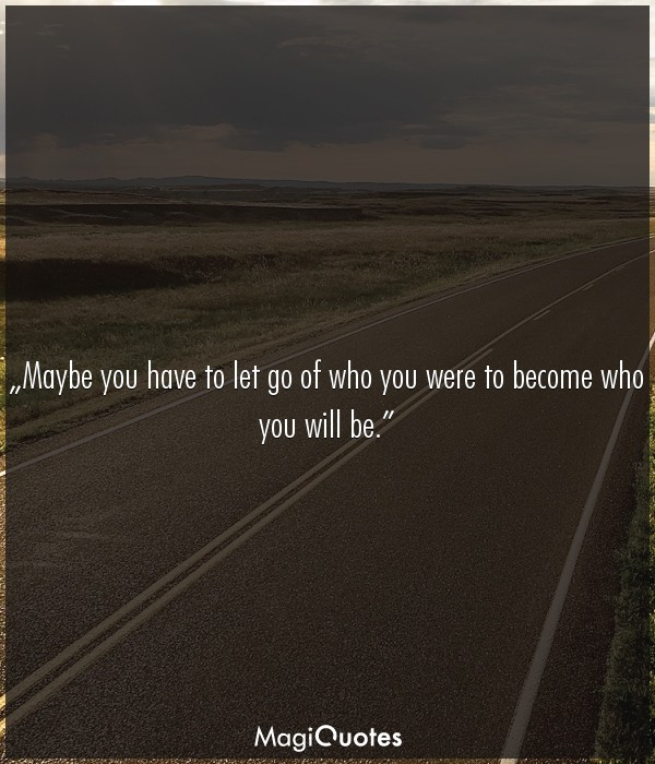 Maybe you have to let go of who you were