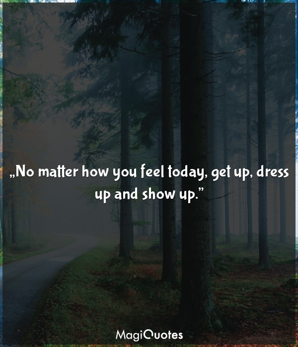 No matter how you feel today, get up, dress up and show up