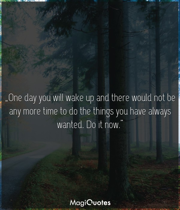 One day you will wake up and there would not be any more time to do the things you have always wanted