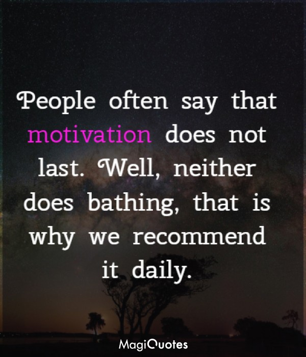 People often say that motivation does not last