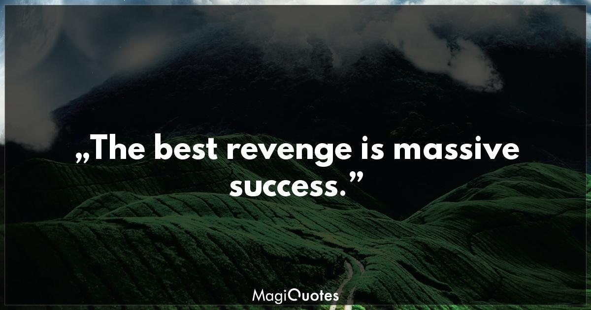 The best revenge is massive success  - Frank Sinatra