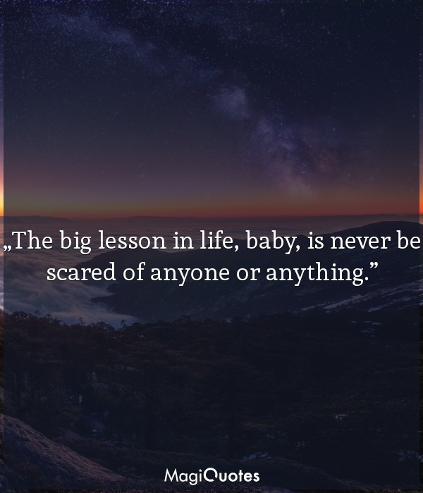 The big lesson in life, baby, is never