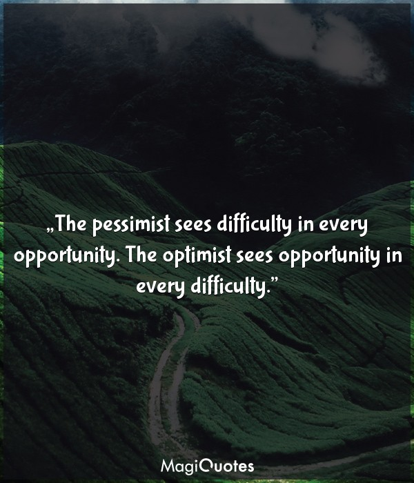 The pessimist sees difficulty in every opportunity.