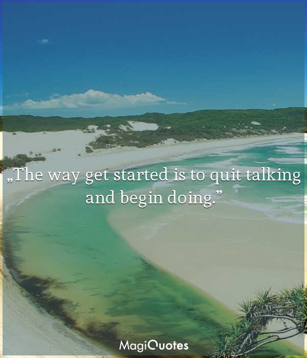 The way get started is to quit talking and begin doing.