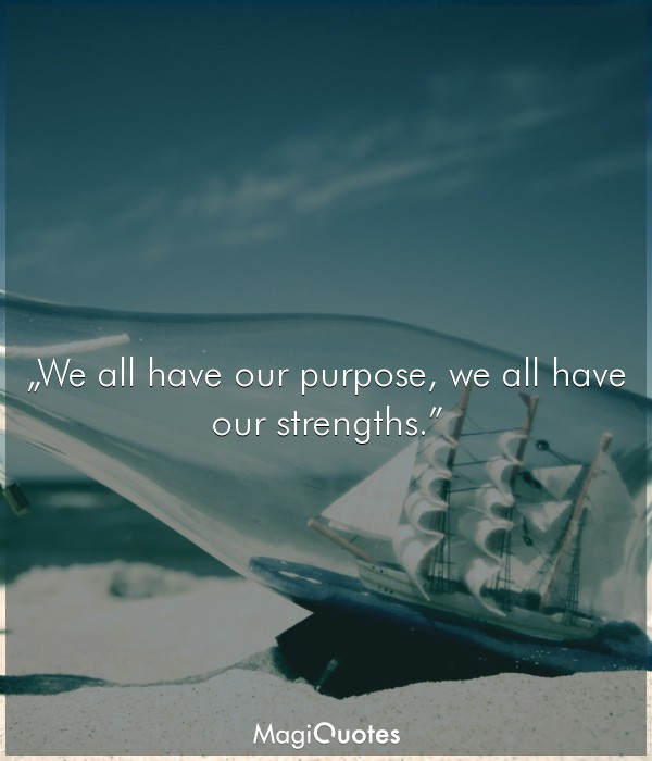 We all have our purpose, we all have our strengths